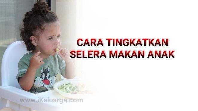 Cara Tingkatkan Selera Makan Anak Kecil